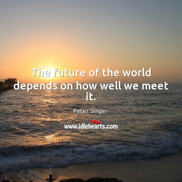 The future of the world depends on how well we meet it. Peter Singer Picture Quote