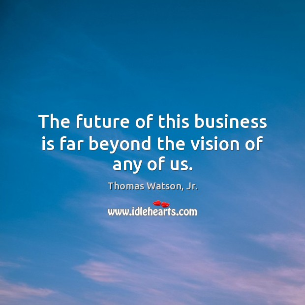 The future of this business is far beyond the vision of any of us. Image