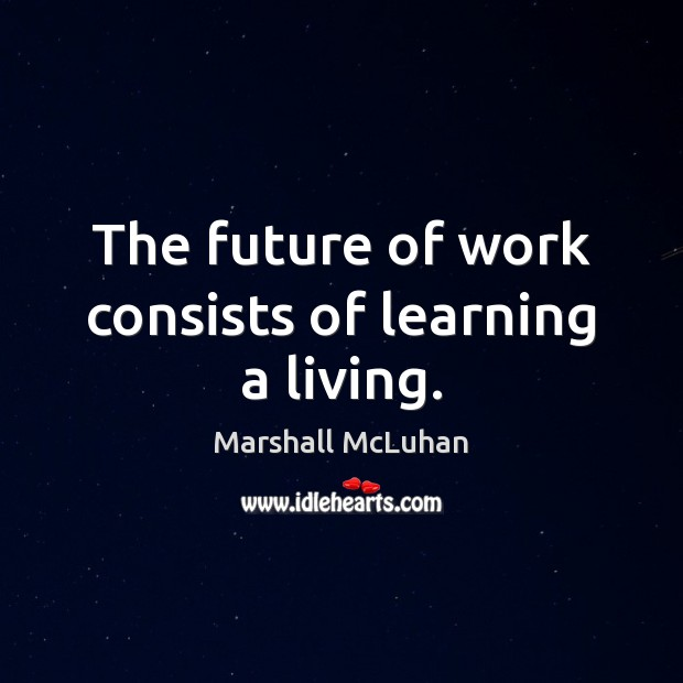The future of work consists of learning a living. Marshall McLuhan Picture Quote