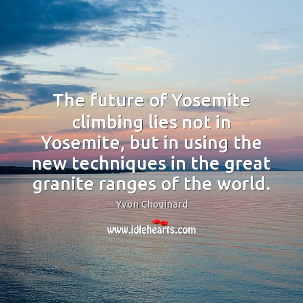 The future of Yosemite climbing lies not in Yosemite, but in using Yvon Chouinard Picture Quote