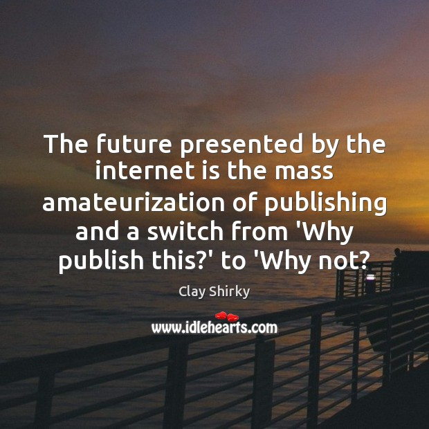The future presented by the internet is the mass amateurization of publishing Internet Quotes Image