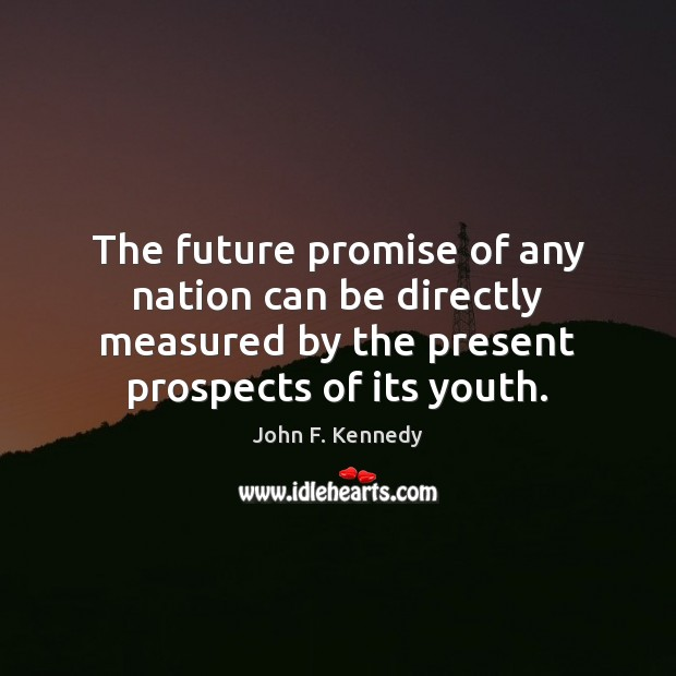 The future promise of any nation can be directly measured by the John F. Kennedy Picture Quote