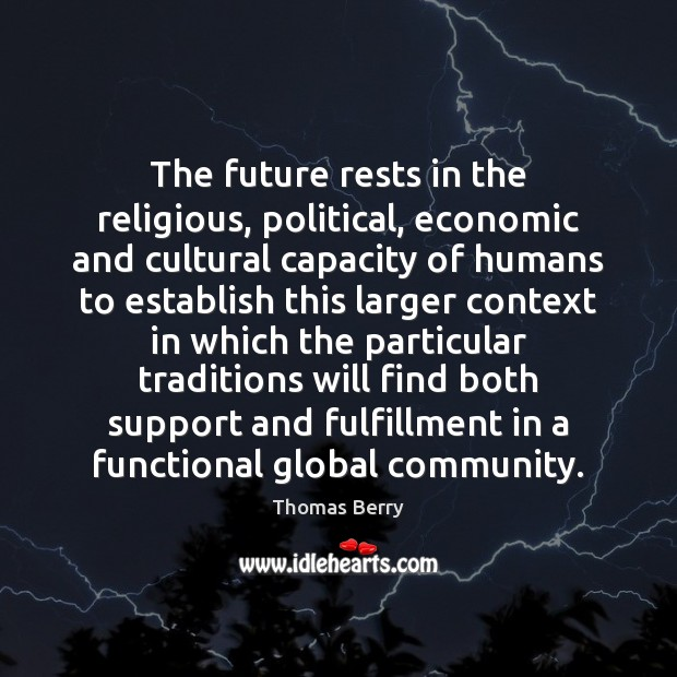 The future rests in the religious, political, economic and cultural capacity of Thomas Berry Picture Quote