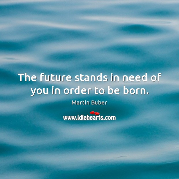 The future stands in need of you in order to be born. Martin Buber Picture Quote