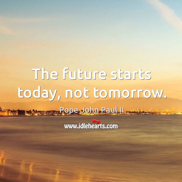The future starts today, not tomorrow. Image
