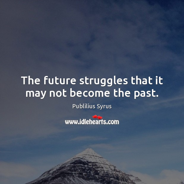The future struggles that it may not become the past. Image