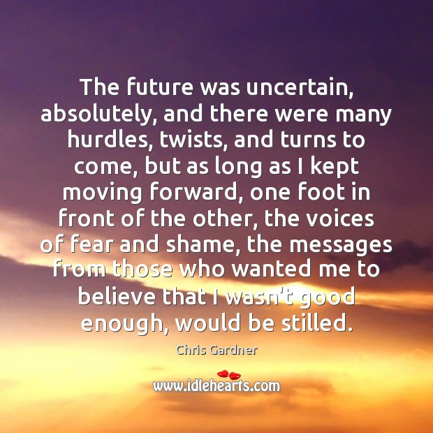 The future was uncertain, absolutely, and there were many hurdles, twists, and Chris Gardner Picture Quote