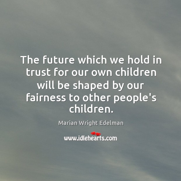The future which we hold in trust for our own children will Image