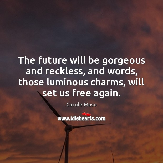 Image, The future will be gorgeous and reckless, and words, those luminous charms,