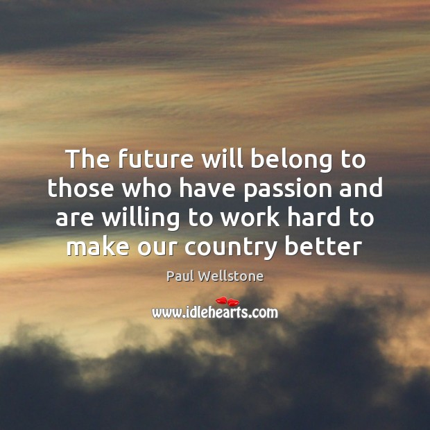 The future will belong to those who have passion and are willing Paul Wellstone Picture Quote