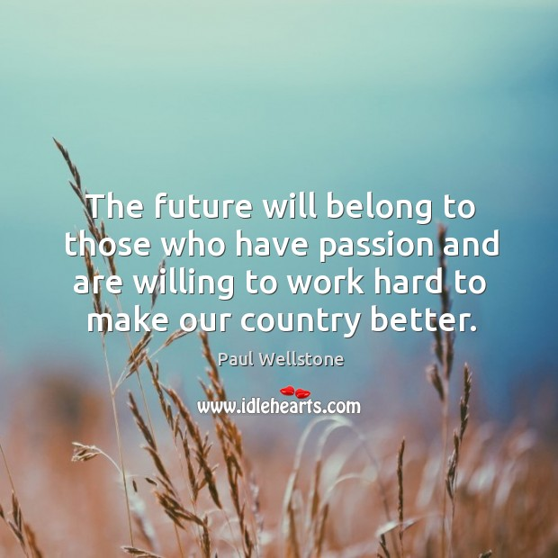 The future will belong to those who have passion and are willing to work hard to make our country better. Paul Wellstone Picture Quote