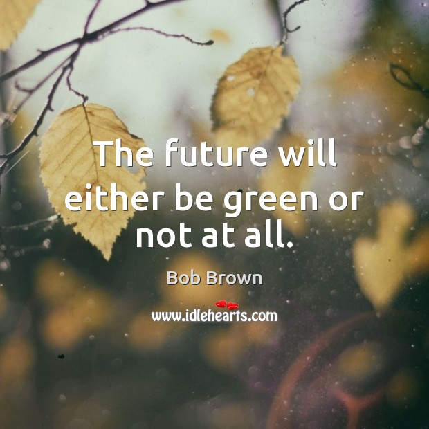 The future will either be green or not at all. Image