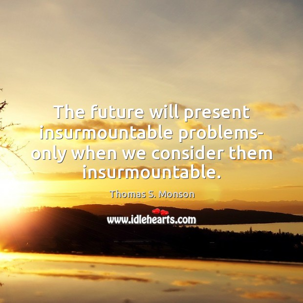 The future will present insurmountable problems- only when we consider them insurmountable. Thomas S. Monson Picture Quote