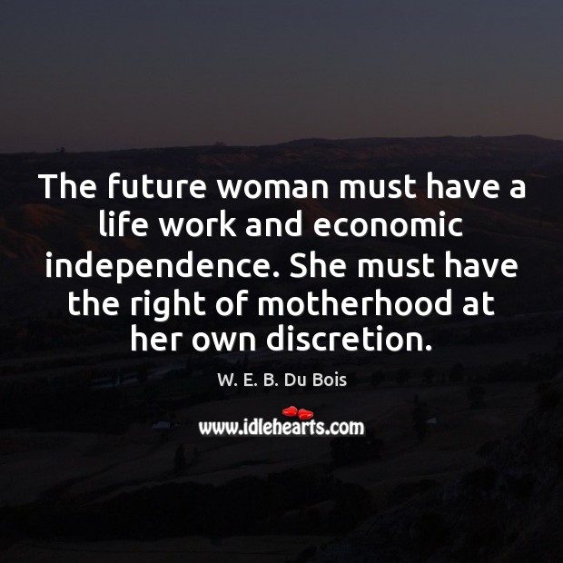 The future woman must have a life work and economic independence. She W. E. B. Du Bois Picture Quote