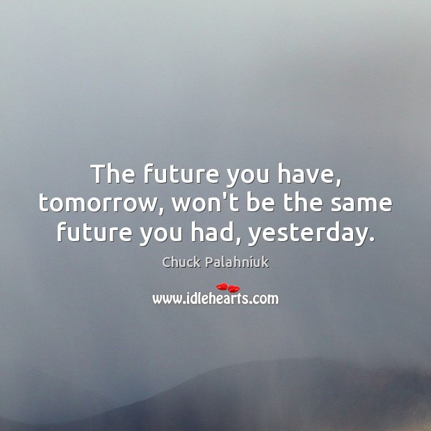 The future you have, tomorrow, won't be the same future you had, yesterday. Image