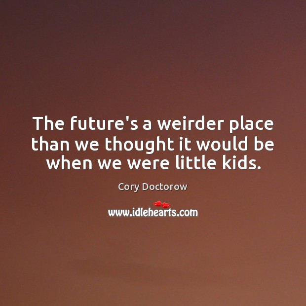 The future's a weirder place than we thought it would be when we were little kids. Image
