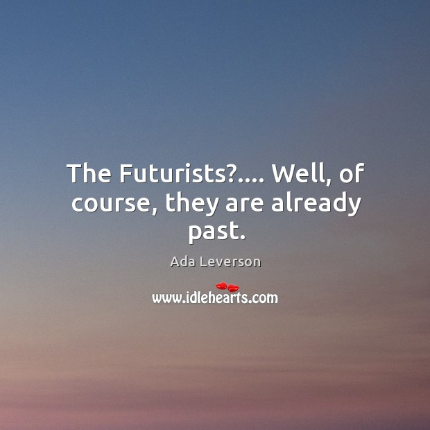 The Futurists?…. Well, of course, they are already past. Ada Leverson Picture Quote