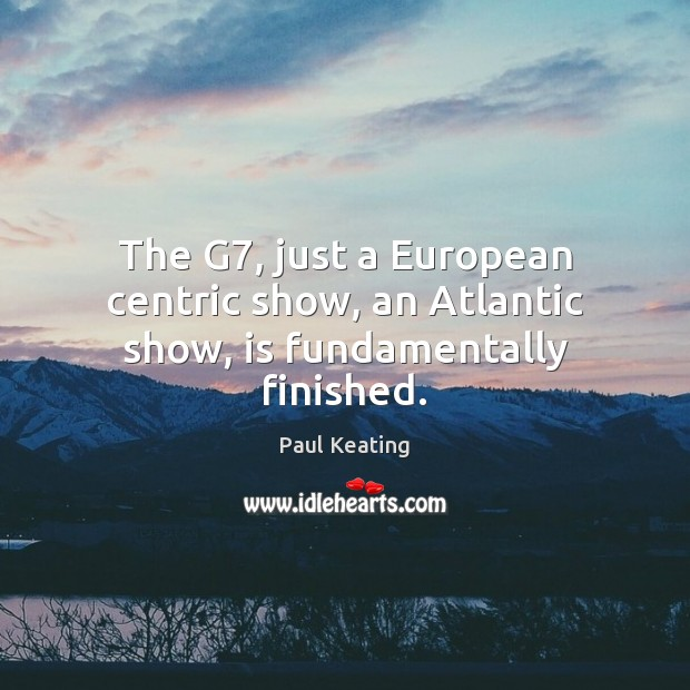 Image, The G7, just a European centric show, an Atlantic show, is fundamentally finished.