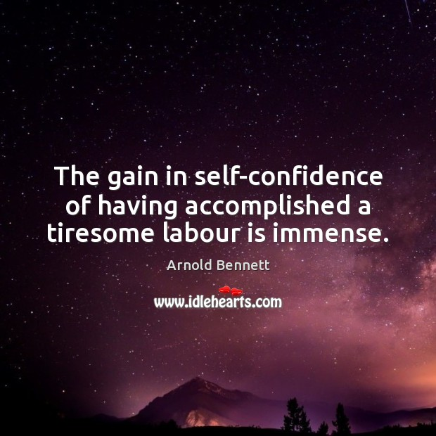 The gain in self-confidence of having accomplished a tiresome labour is immense. Arnold Bennett Picture Quote