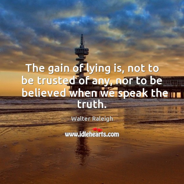 Walter Raleigh Picture Quote image saying: The gain of lying is, not to be trusted of any, nor