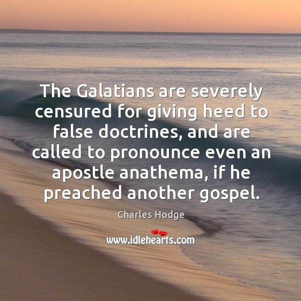 The galatians are severely censured for giving heed to false doctrines, and are called to pronounce Charles Hodge Picture Quote