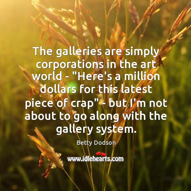 "Image, The galleries are simply corporations in the art world – ""Here's a"