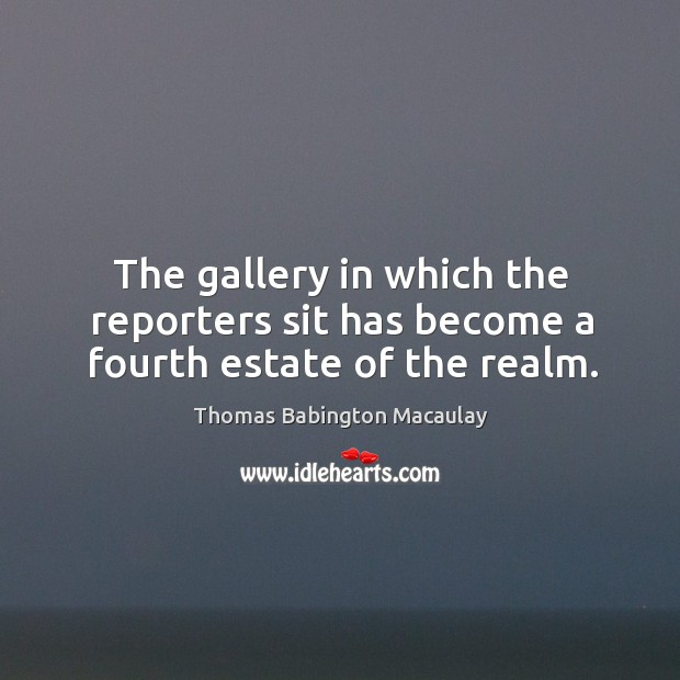The gallery in which the reporters sit has become a fourth estate of the realm. Thomas Babington Macaulay Picture Quote
