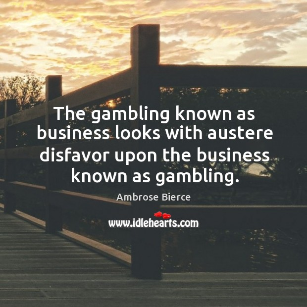 Image, The gambling known as business looks with austere disfavor upon the business known as gambling.