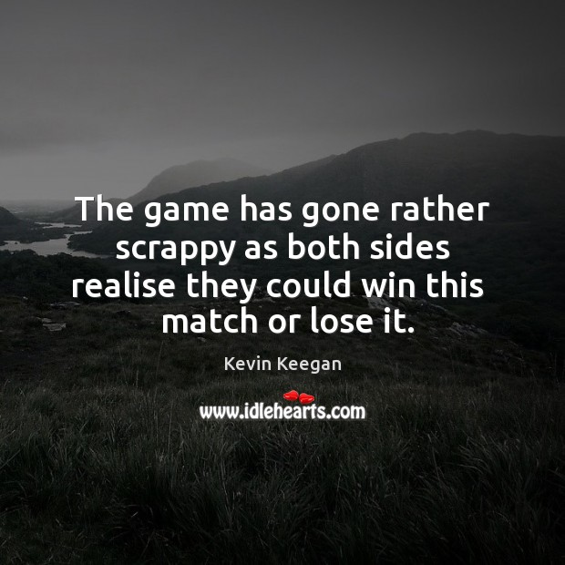 The game has gone rather scrappy as both sides realise they could Kevin Keegan Picture Quote