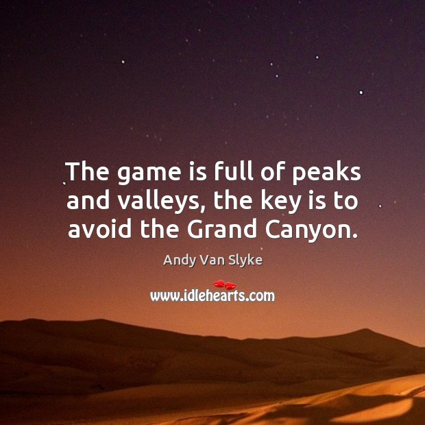 The game is full of peaks and valleys, the key is to avoid the Grand Canyon. Image
