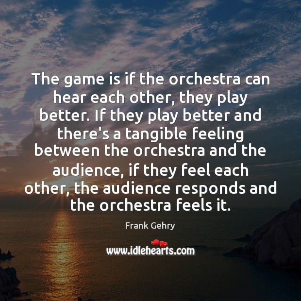 The game is if the orchestra can hear each other, they play Frank Gehry Picture Quote