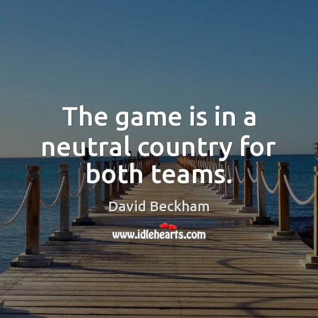 The game is in a neutral country for both teams. David Beckham Picture Quote