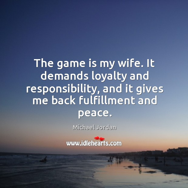 Image, The game is my wife. It demands loyalty and responsibility, and it gives me back fulfillment and peace.