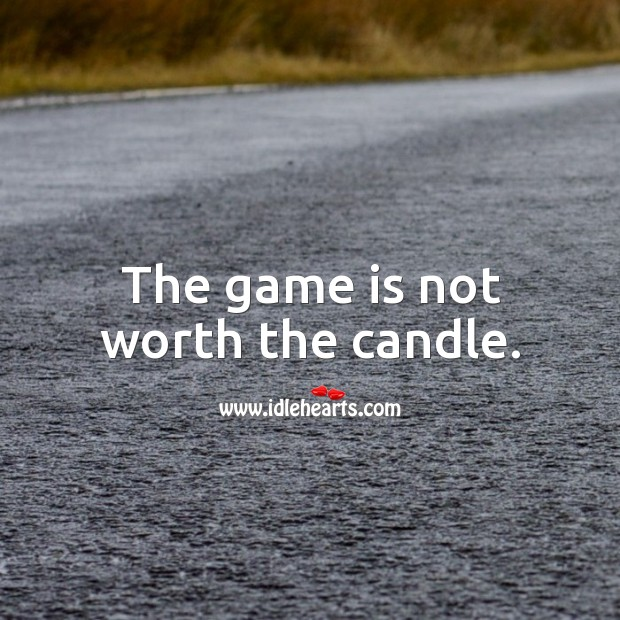 The game is not worth the candle. Image