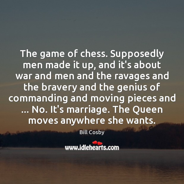 The game of chess. Supposedly men made it up, and it's about Bill Cosby Picture Quote
