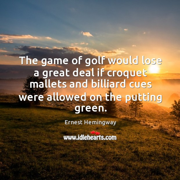 Image, The game of golf would lose a great deal if croquet mallets and billiard cues were