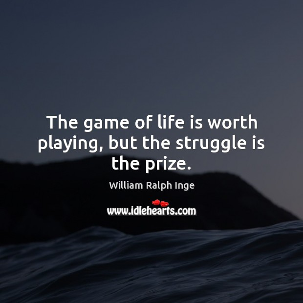 The game of life is worth playing, but the struggle is the prize. Image