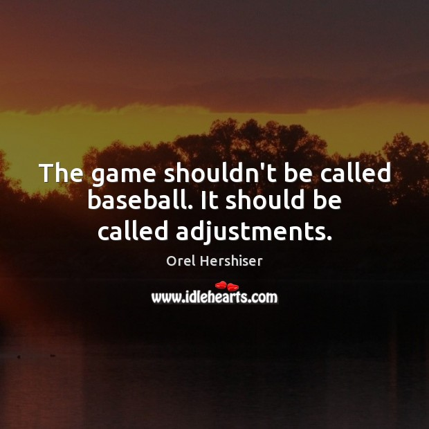 The game shouldn't be called baseball. It should be called adjustments. Image