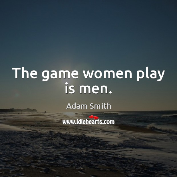 The game women play is men. Adam Smith Picture Quote