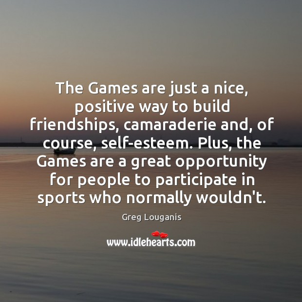 The Games are just a nice, positive way to build friendships, camaraderie Image