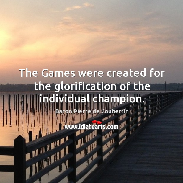 The games were created for the glorification of the individual champion. Baron Pierre de Coubertin Picture Quote