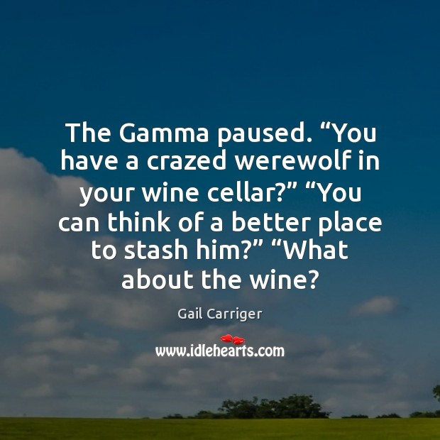 """The Gamma paused. """"You have a crazed werewolf in your wine cellar?"""" """" Gail Carriger Picture Quote"""