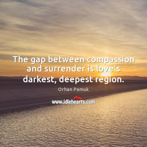 The gap between compassion and surrender is love's darkest, deepest region. Orhan Pamuk Picture Quote