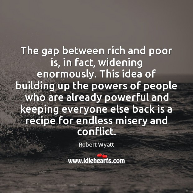 The gap between rich and poor is, in fact, widening enormously. This Robert Wyatt Picture Quote