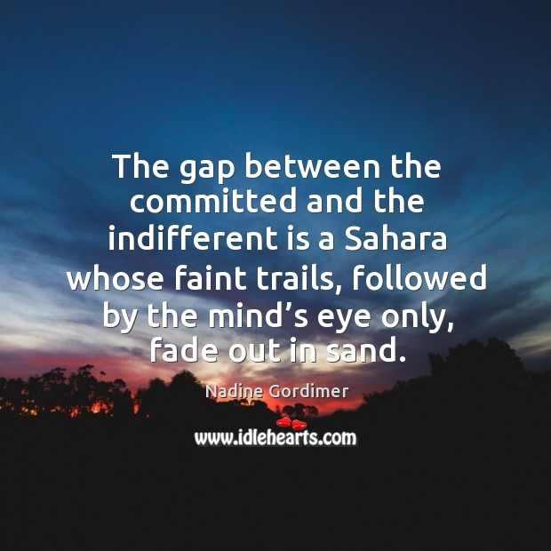 The gap between the committed and the indifferent is a sahara whose faint trails Nadine Gordimer Picture Quote
