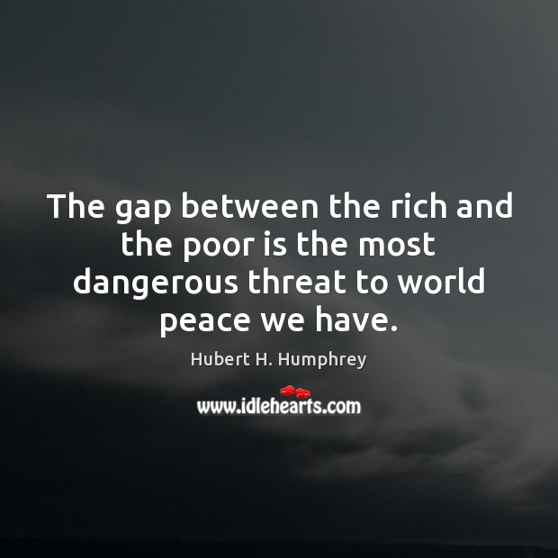 Image, The gap between the rich and the poor is the most dangerous threat to world peace we have.