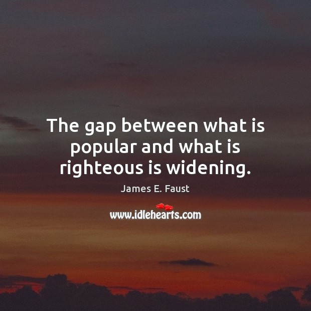 The gap between what is popular and what is righteous is widening. James E. Faust Picture Quote