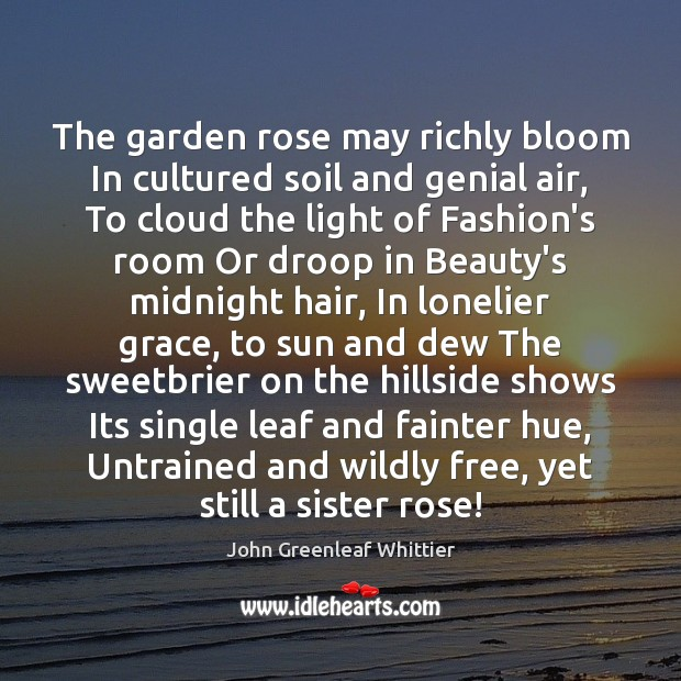 John Greenleaf Whittier Picture Quote image saying: The garden rose may richly bloom In cultured soil and genial air,