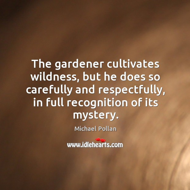 Image, The gardener cultivates wildness, but he does so carefully and respectfully, in
