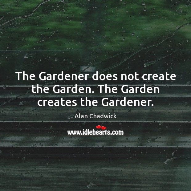 Image, The Gardener does not create the Garden. The Garden creates the Gardener.